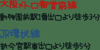 大阪メトロ御堂筋線 動物園前駅1番出口より徒歩3分 JR環状線 新今宮駅東出口より徒歩5分