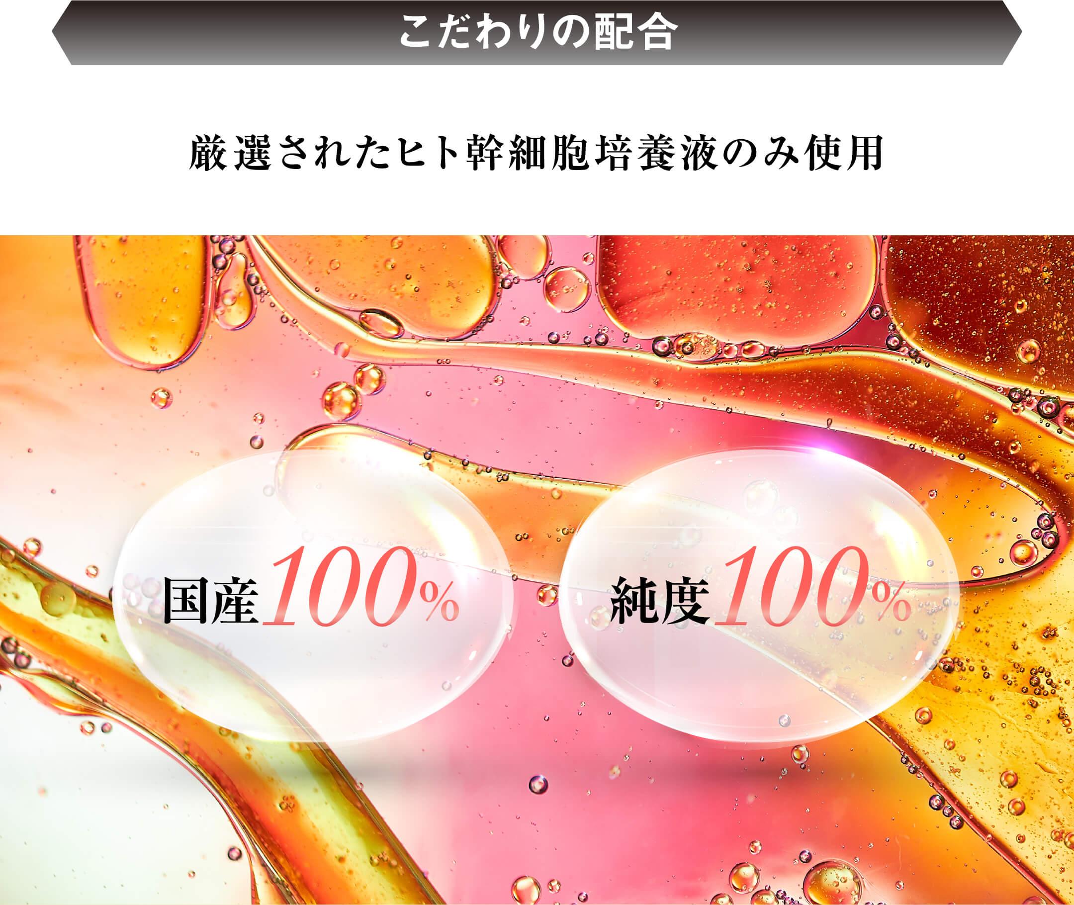 こだわりの配合 厳選されたヒト幹細胞培養液のみ使用 国産100% 純度100%