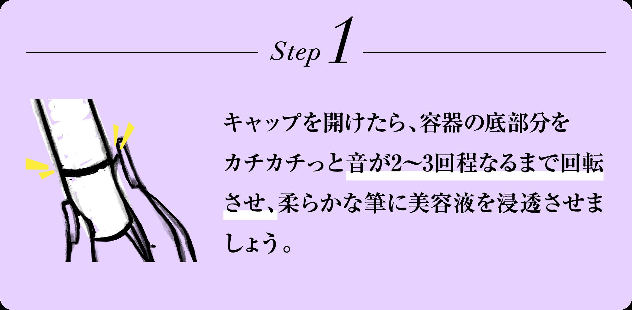 Step1 キャップを開けたら、容器の底部分をカチカチっと音が2〜3回程なるまで回転させ、柔らかな筆に美容液を浸透させましょう。