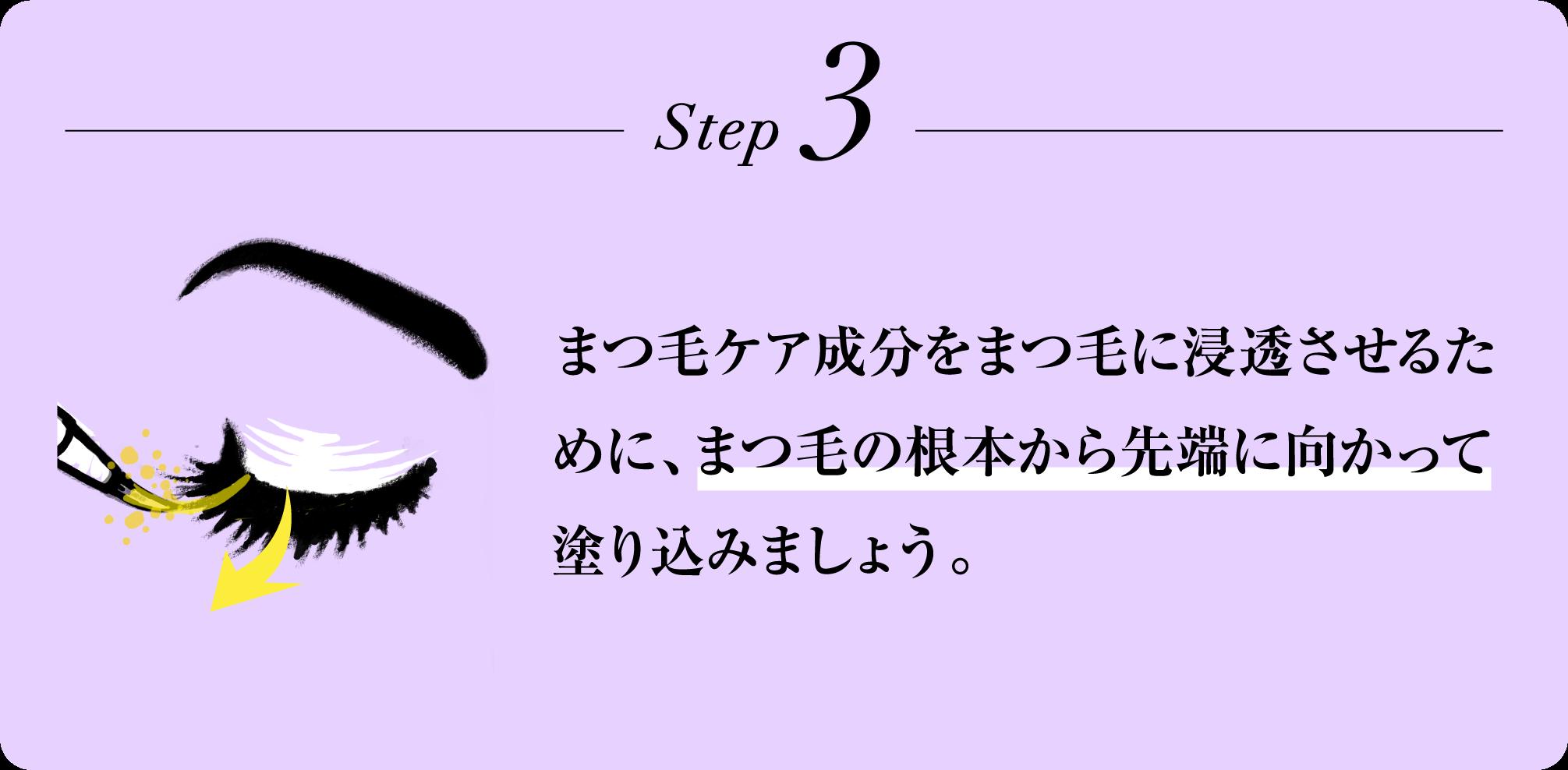 Step3 まつ毛ケア成分をまつ毛に浸透させるために、まつ毛の根本から先端に向かって塗り込みましょう。