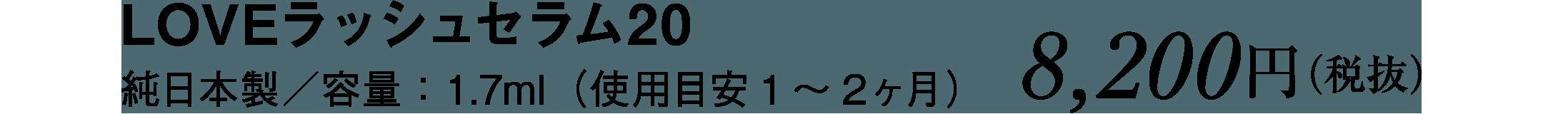LOVEラッシュセラム20 純日本製/容量:1.7ml(使用目安1~2ヶ月)8,200円(税抜)