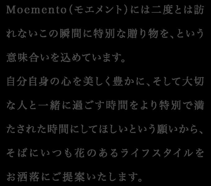 Moemento(モエメント)には二度とは訪れないこの瞬間に特別な贈り物を、という意味合いを込めています。自分自身の心を美しく豊かに、そして大切な人と一緒に過ごす時間をより特別で満たされた時間にしてほしいという願いから、そばにいつも花のあるライフスタイルをお洒落にご提案いたします。