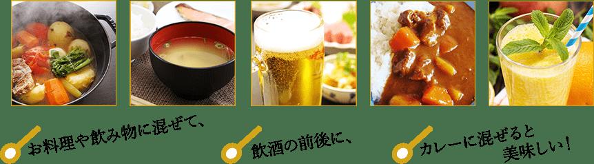 お料理や飲み物に混ぜたり、飲酒の前後に摂取したり。また、カレーに混ぜると美味しくお召し上がりいただけます。
